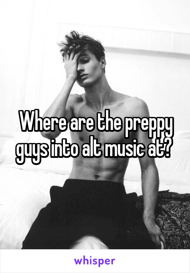 Where are the preppy guys into alt music at?