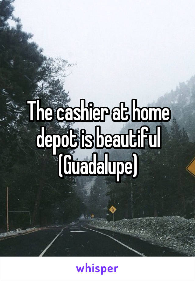 The cashier at home depot is beautiful (Guadalupe)