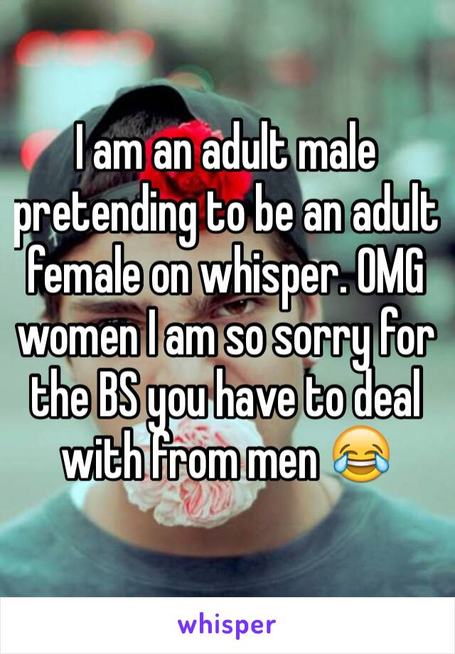 I am an adult male pretending to be an adult female on whisper. OMG women I am so sorry for the BS you have to deal with from men 😂