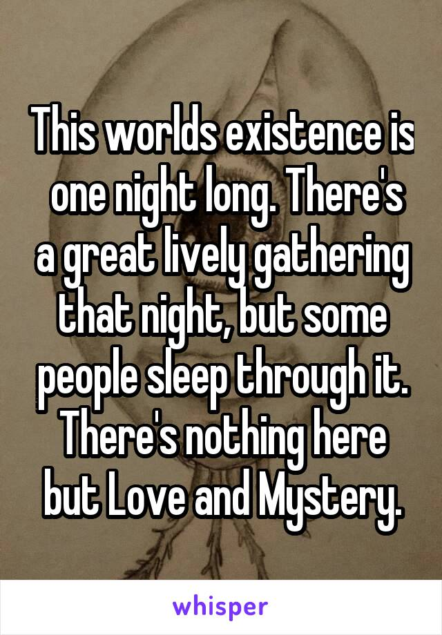 This worlds existence is  one night long. There's a great lively gathering that night, but some people sleep through it. There's nothing here but Love and Mystery.