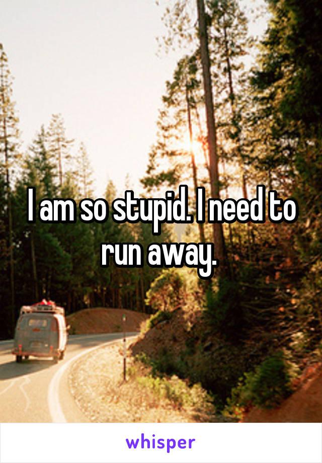 I am so stupid. I need to run away.