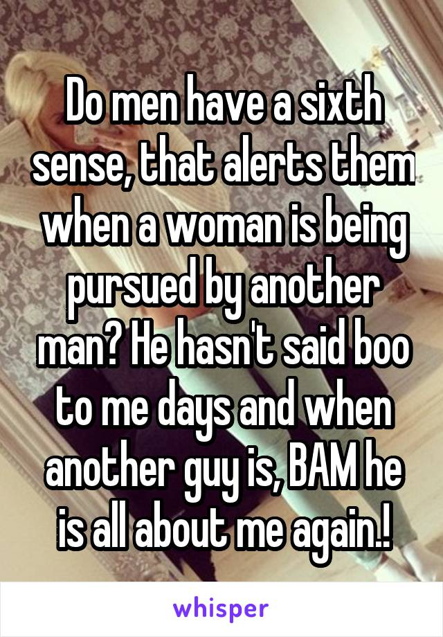 Do men have a sixth sense, that alerts them when a woman is being pursued by another man? He hasn't said boo to me days and when another guy is, BAM he is all about me again.!