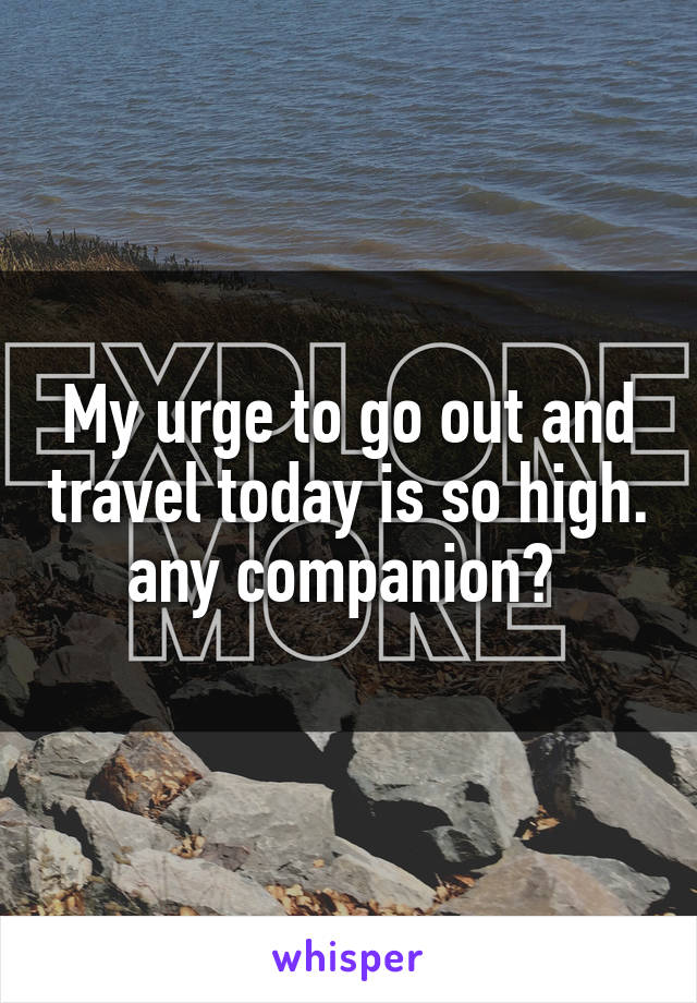 My urge to go out and travel today is so high. any companion?
