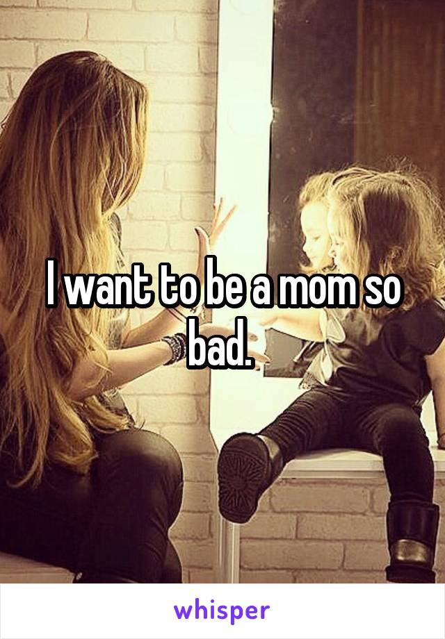 I want to be a mom so bad.