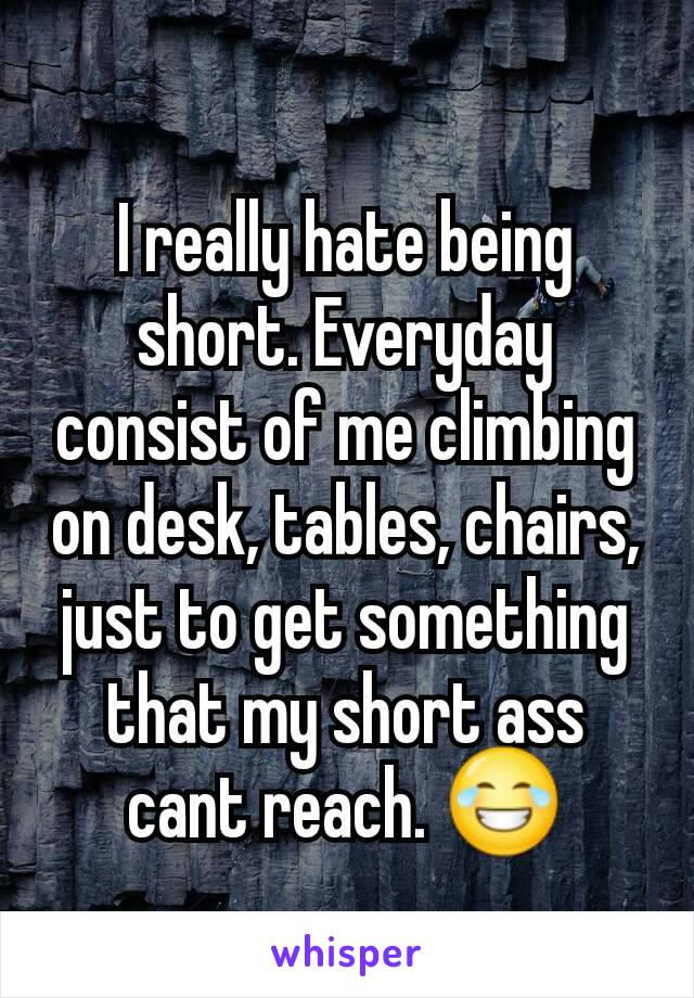 I really hate being short. Everyday consist of me climbing on desk, tables, chairs, just to get something that my short ass cant reach. 😂