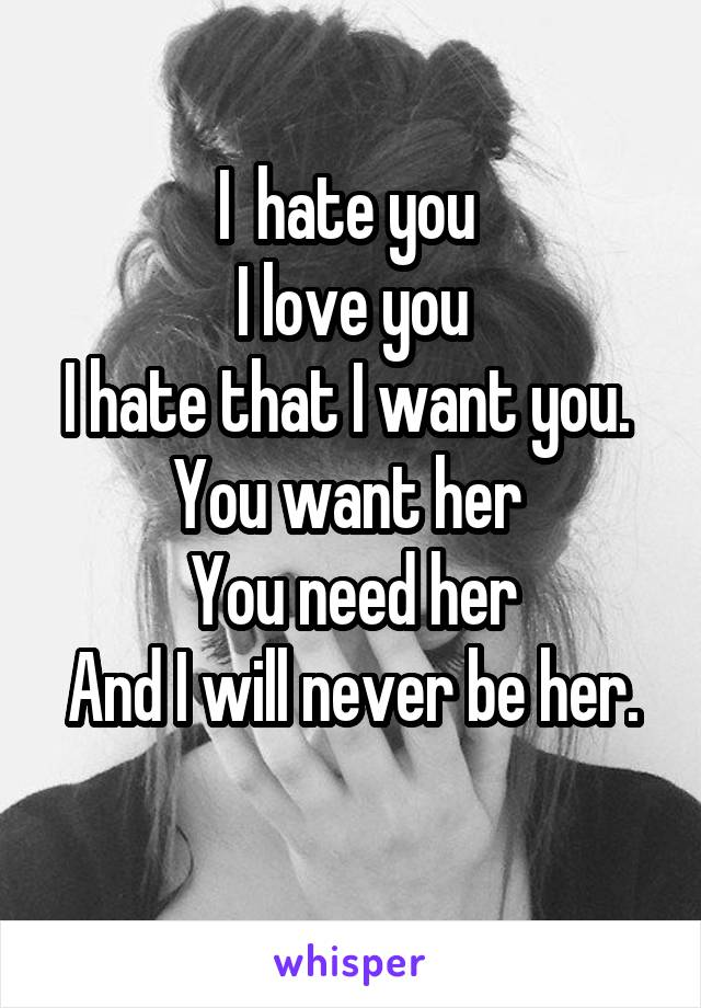 I  hate you  I love you I hate that I want you.  You want her  You need her And I will never be her.