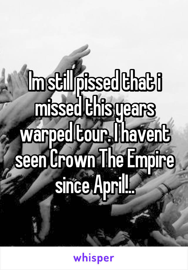 Im still pissed that i missed this years warped tour. I havent seen Crown The Empire since April!..