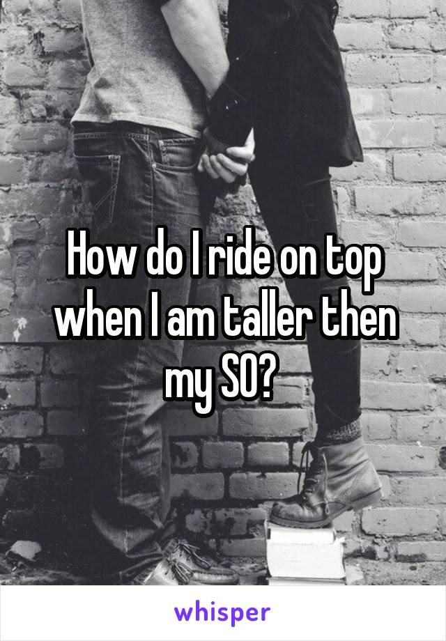 How do I ride on top when I am taller then my SO?