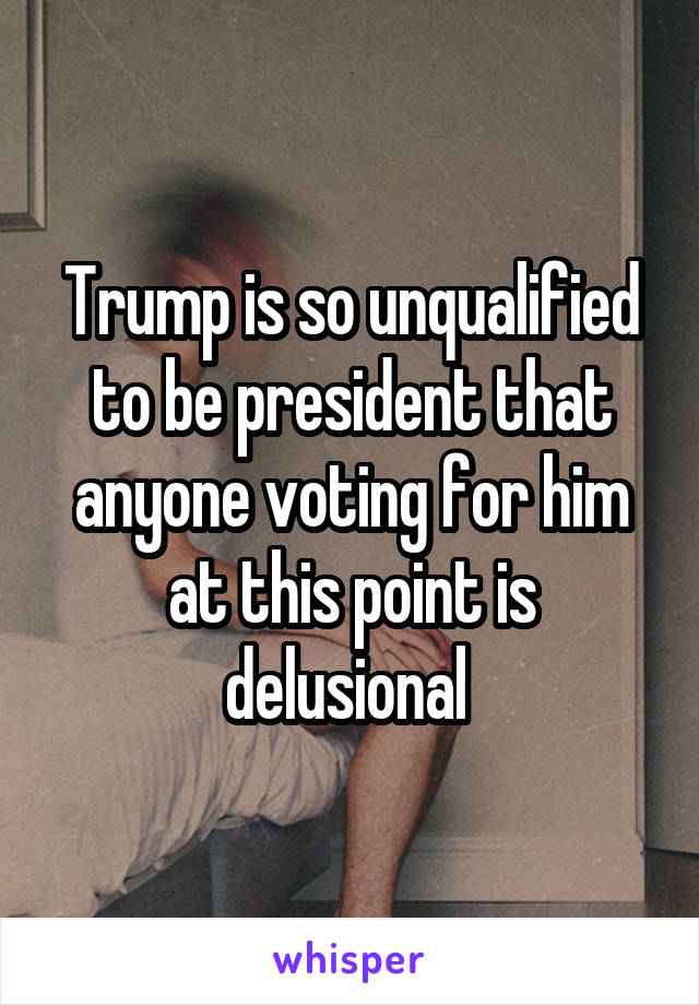 Trump is so unqualified to be president that anyone voting for him at this point is delusional