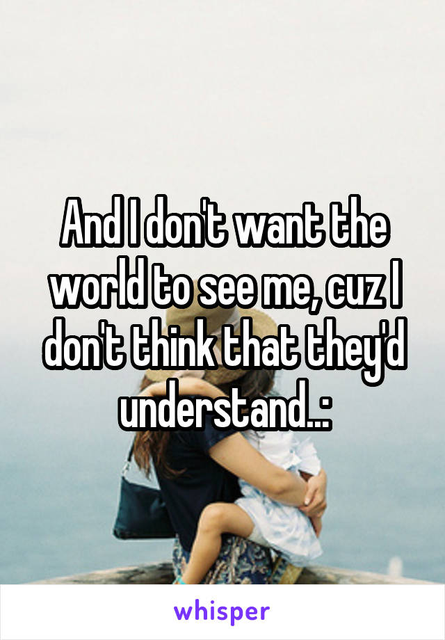 And I don't want the world to see me, cuz I don't think that they'd understand..:
