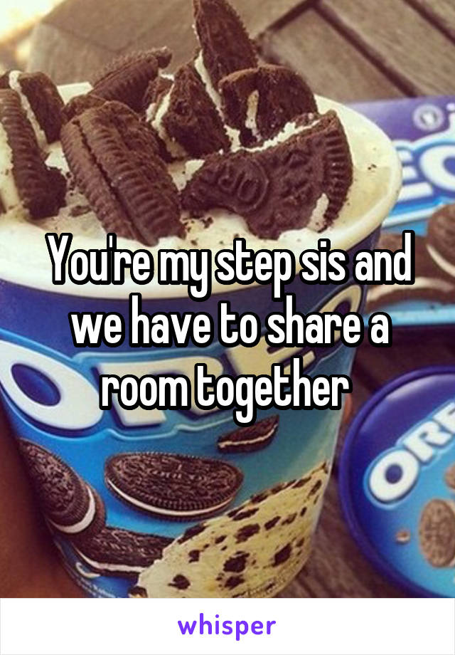 You're my step sis and we have to share a room together