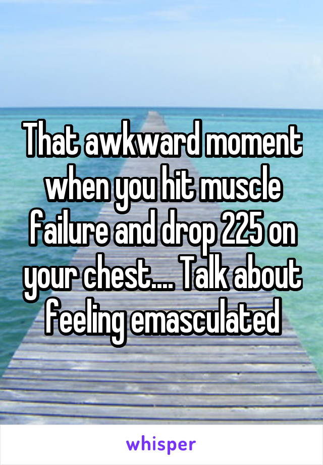 That awkward moment when you hit muscle failure and drop 225 on your chest.... Talk about feeling emasculated