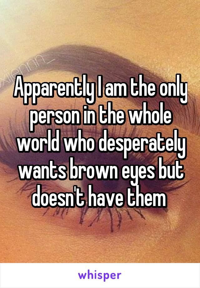 Apparently I am the only person in the whole world who desperately wants brown eyes but doesn't have them
