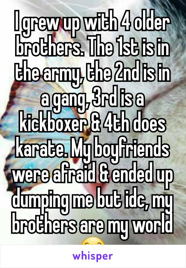 I grew up with 4 older brothers. The 1st is in the army, the 2nd is in a gang, 3rd is a kickboxer & 4th does karate. My boyfriends were afraid & ended up dumping me but idc, my brothers are my world😊