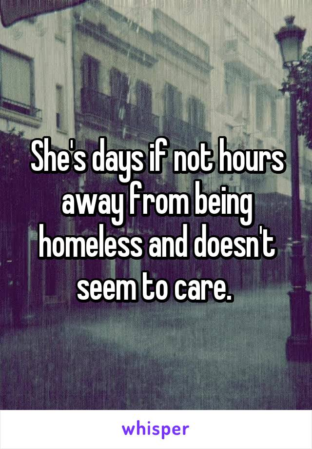 She's days if not hours away from being homeless and doesn't seem to care.