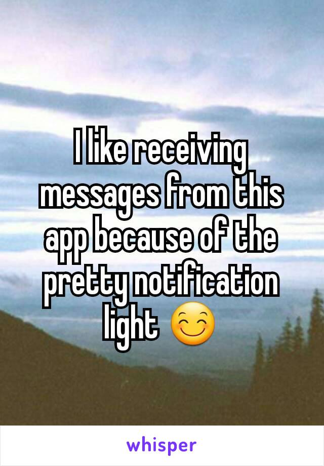 I like receiving messages from this app because of the pretty notification light 😊