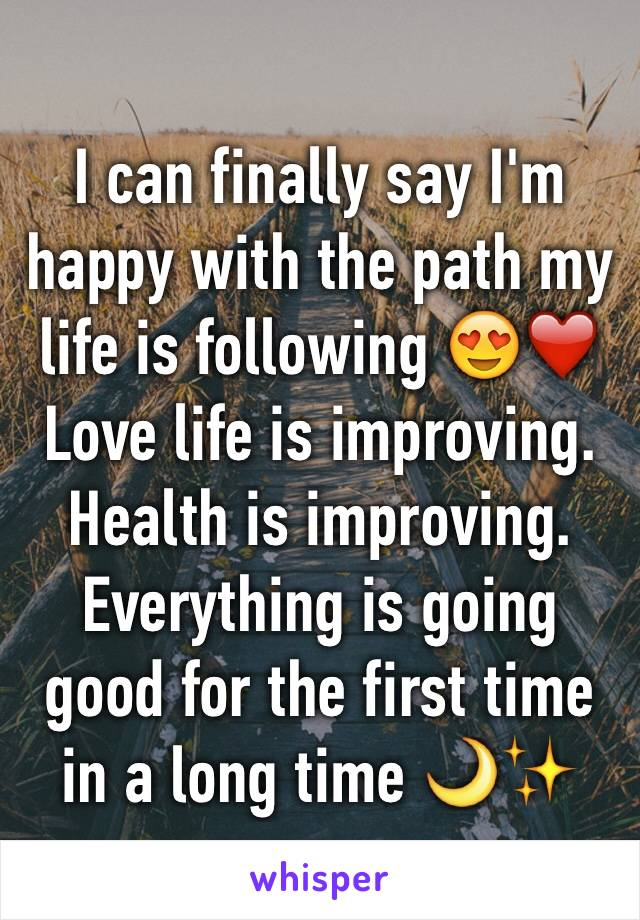 I can finally say I'm happy with the path my life is following 😍❤️ Love life is improving. Health is improving.  Everything is going good for the first time in a long time 🌙✨