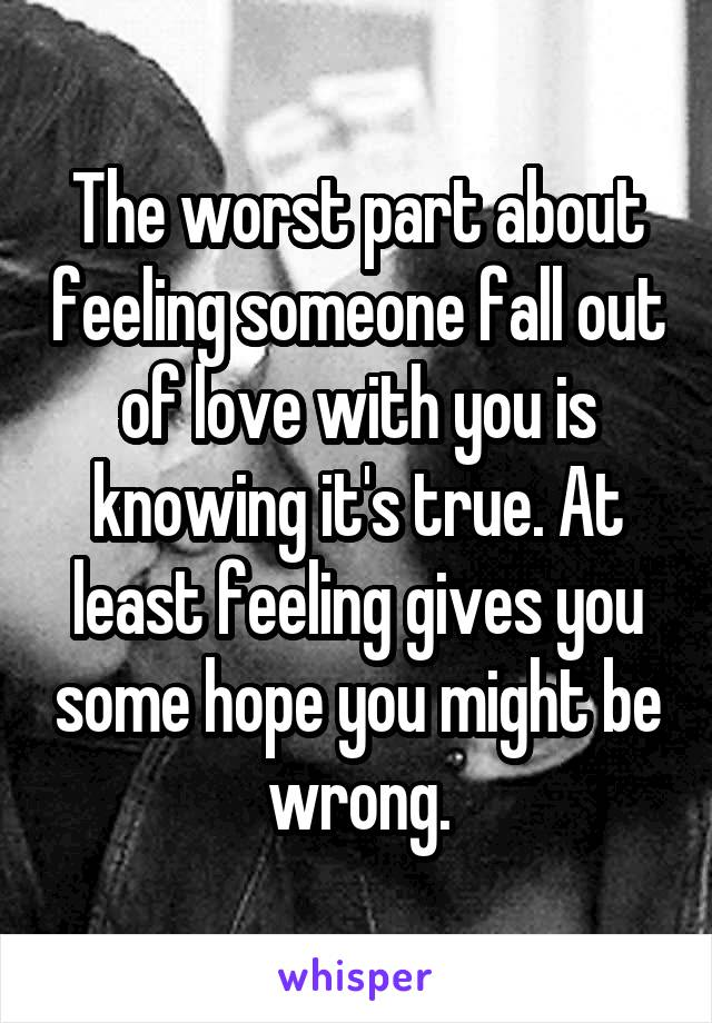 The worst part about feeling someone fall out of love with you is knowing it's true. At least feeling gives you some hope you might be wrong.