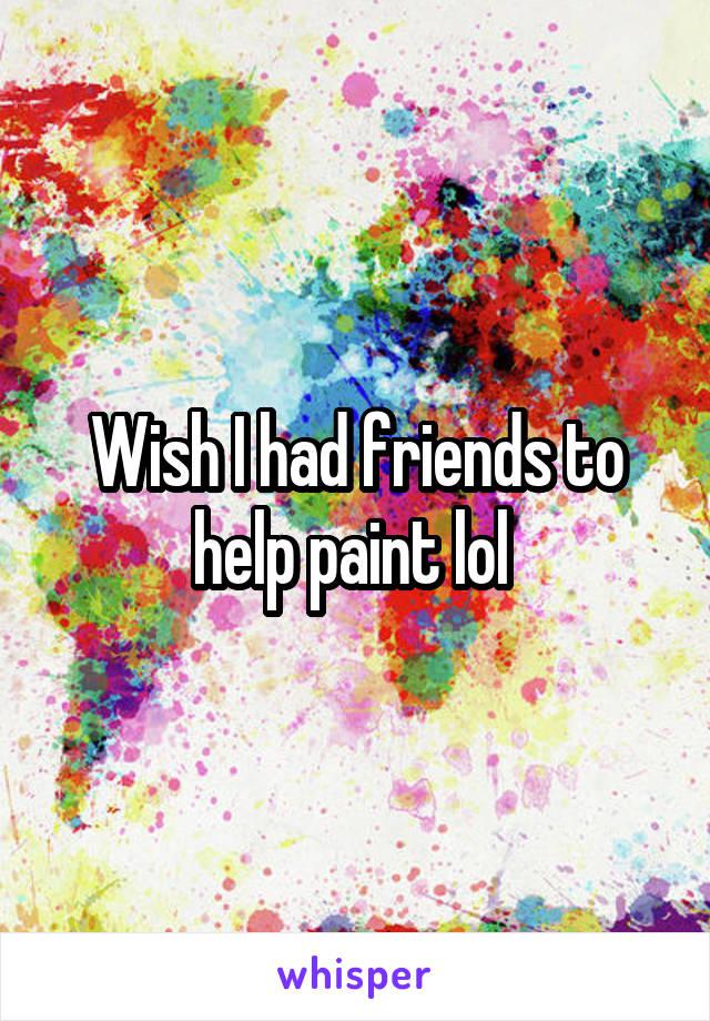 Wish I had friends to help paint lol