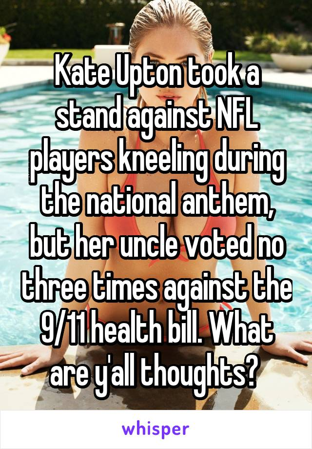 Kate Upton took a stand against NFL players kneeling during the national anthem, but her uncle voted no three times against the 9/11 health bill. What are y'all thoughts?