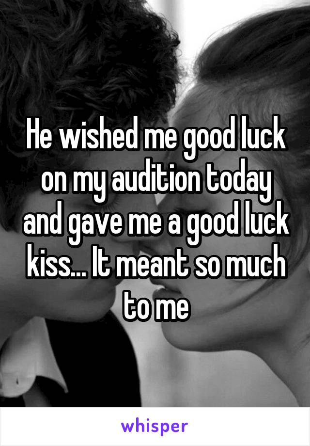 He wished me good luck on my audition today and gave me a good luck kiss... It meant so much to me