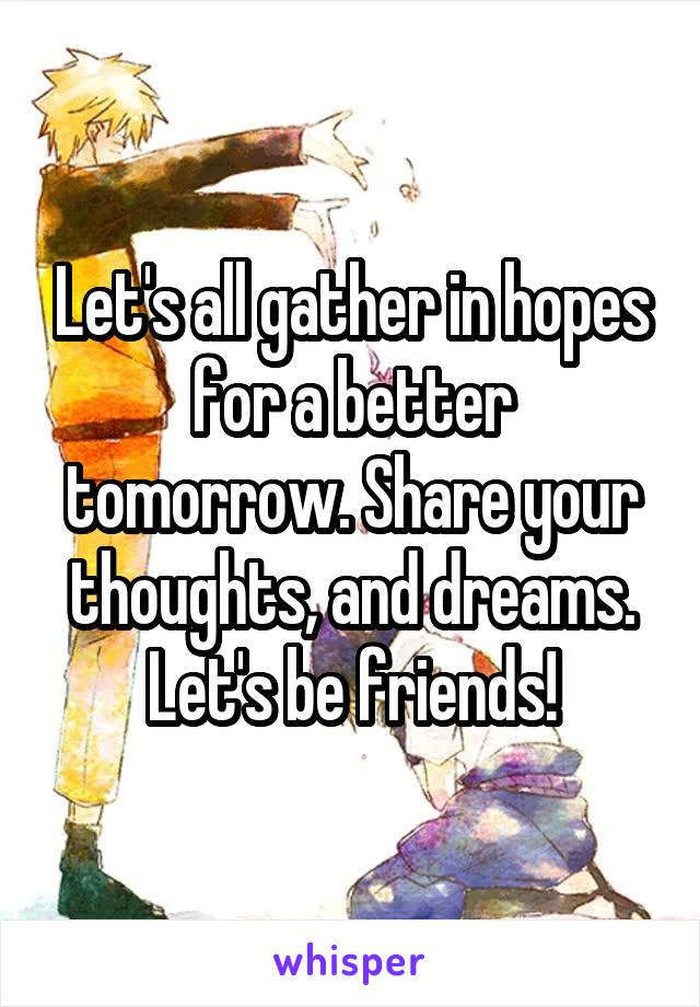 Let's all gather in hopes for a better tomorrow. Share your thoughts, and dreams. Let's be friends!