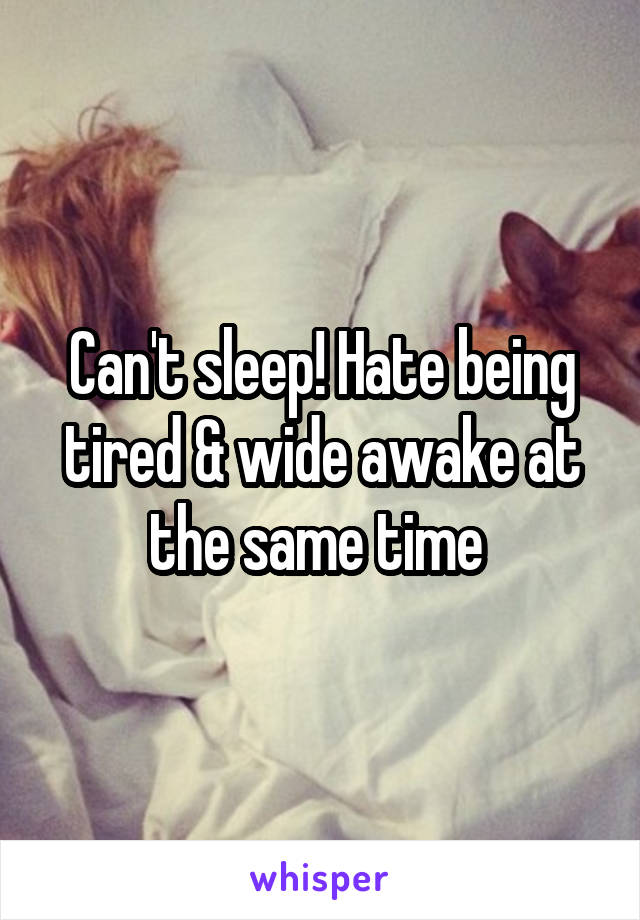 Can't sleep! Hate being tired & wide awake at the same time