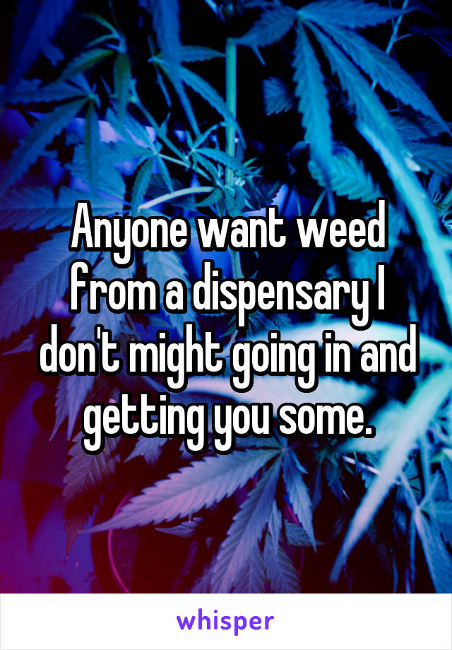 Anyone want weed from a dispensary I don't might going in and getting you some.