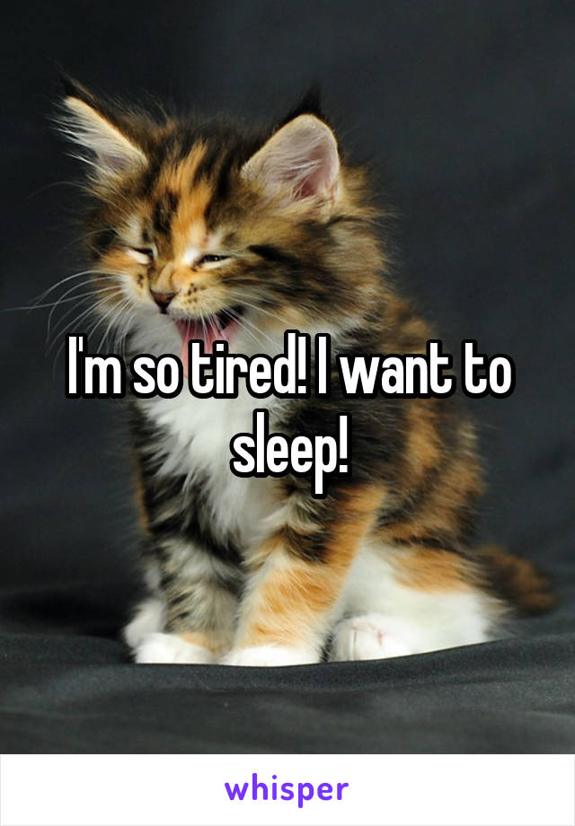 I'm so tired! I want to sleep!