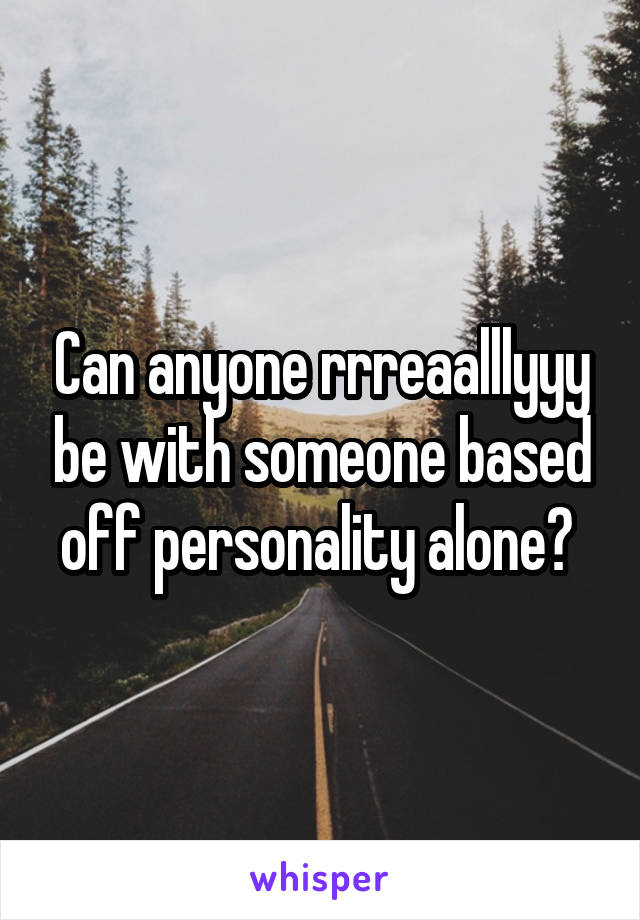 Can anyone rrreaalllyyy be with someone based off personality alone?