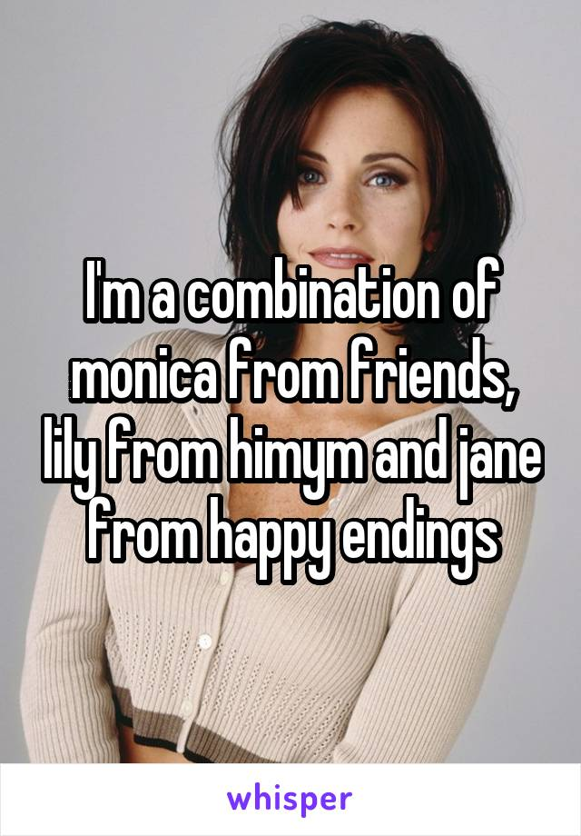 I'm a combination of monica from friends, lily from himym and jane from happy endings