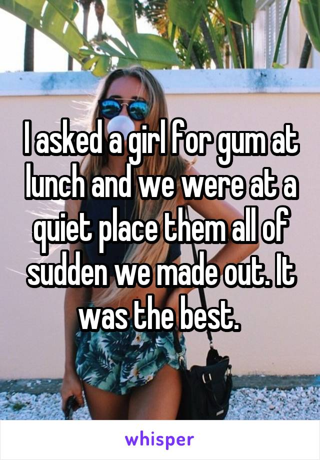 I asked a girl for gum at lunch and we were at a quiet place them all of sudden we made out. It was the best.