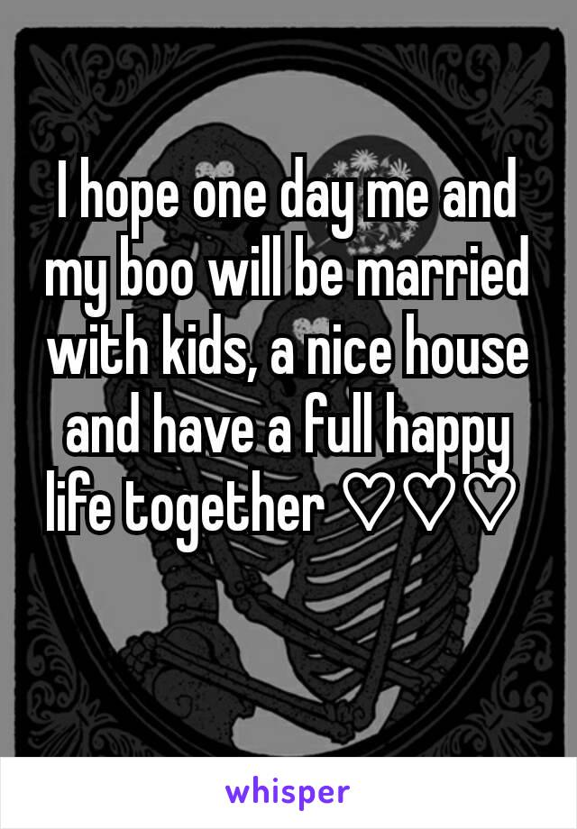 I hope one day me and my boo will be married with kids, a nice house and have a full happy life together ♡♡♡