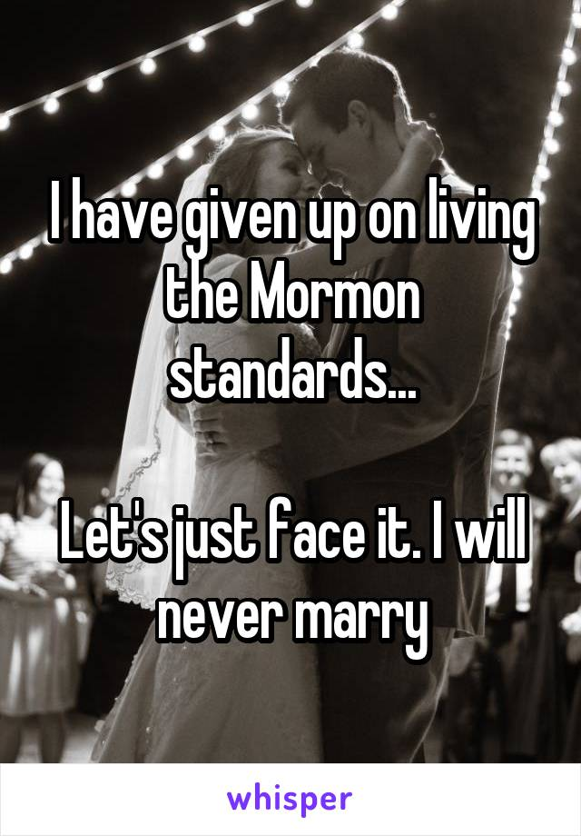 I have given up on living the Mormon standards...  Let's just face it. I will never marry