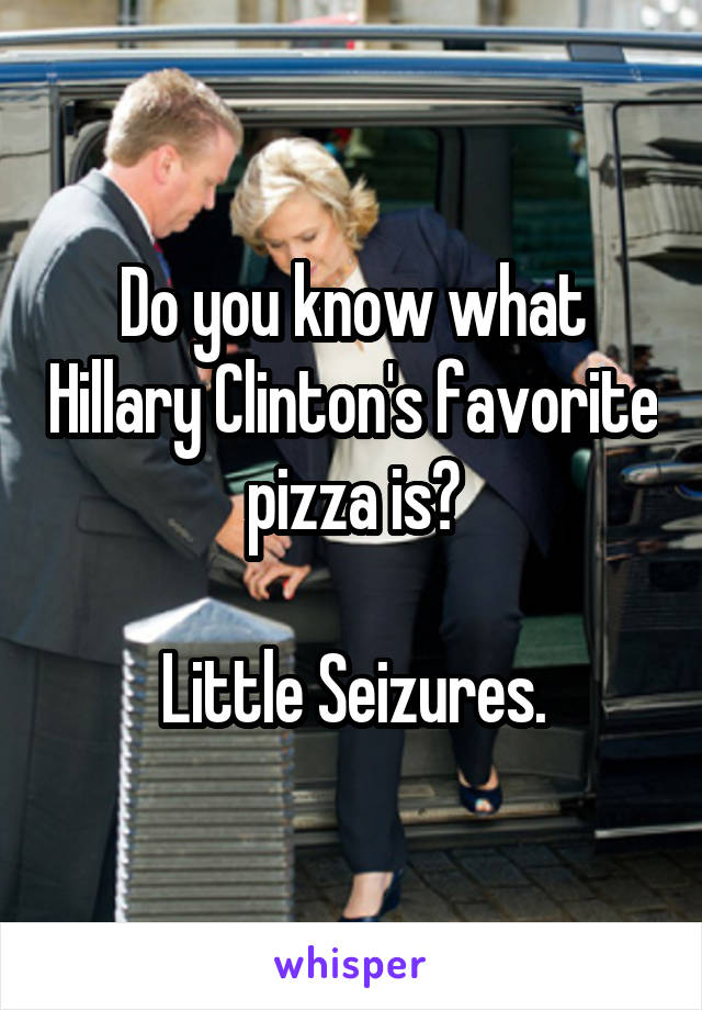 Do you know what Hillary Clinton's favorite pizza is?  Little Seizures.
