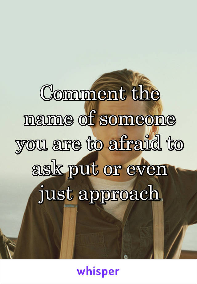 Comment the name of someone you are to afraid to ask put or even just approach