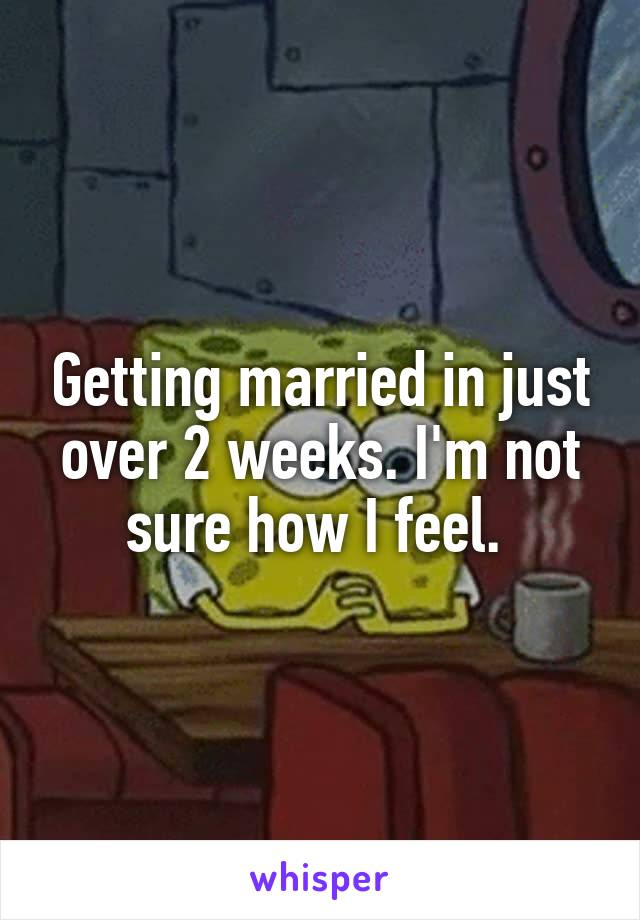 Getting married in just over 2 weeks. I'm not sure how I feel.