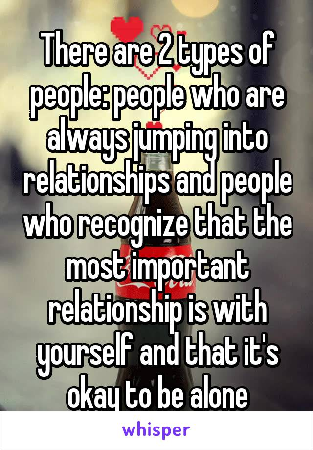 There are 2 types of people: people who are always jumping into relationships and people who recognize that the most important relationship is with yourself and that it's okay to be alone