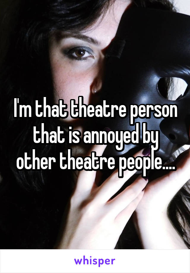 I'm that theatre person that is annoyed by other theatre people....