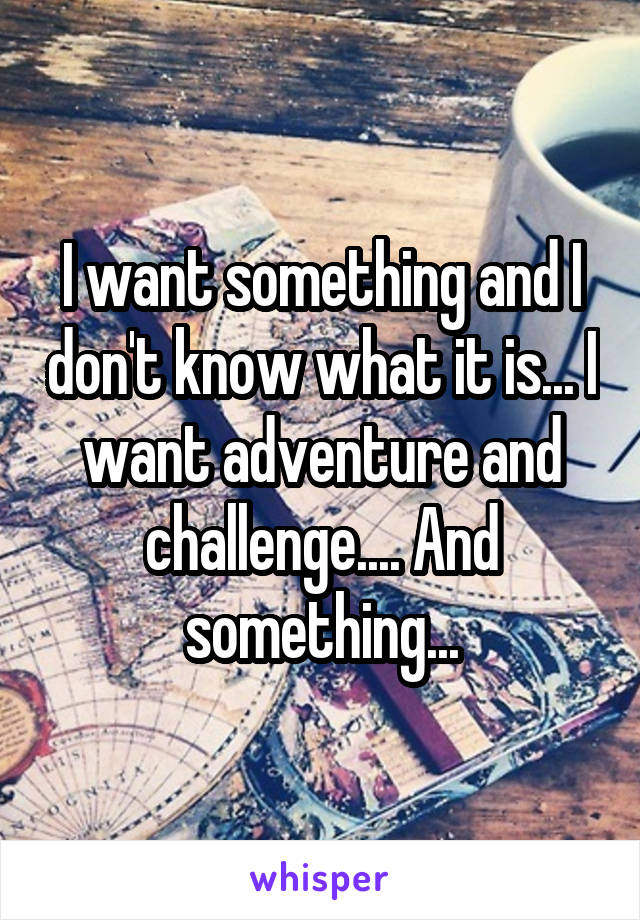 I want something and I don't know what it is... I want adventure and challenge.... And something...
