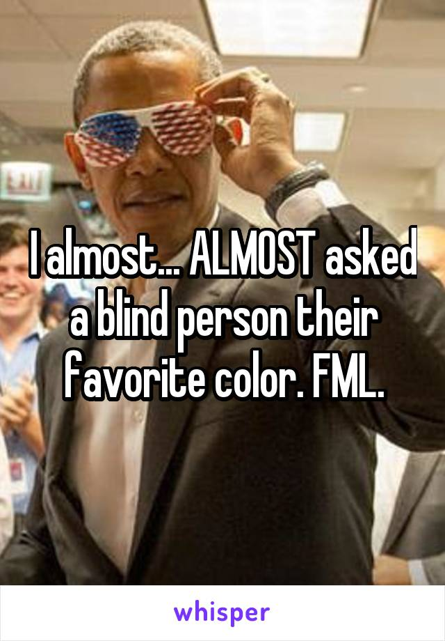 I almost... ALMOST asked a blind person their favorite color. FML.