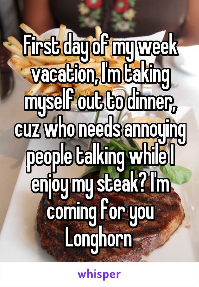 First day of my week vacation, I'm taking myself out to dinner, cuz who needs annoying people talking while I enjoy my steak? I'm coming for you Longhorn