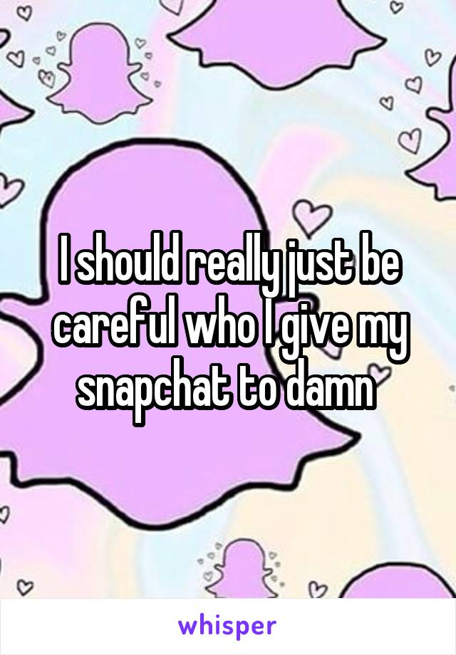 I should really just be careful who I give my snapchat to damn