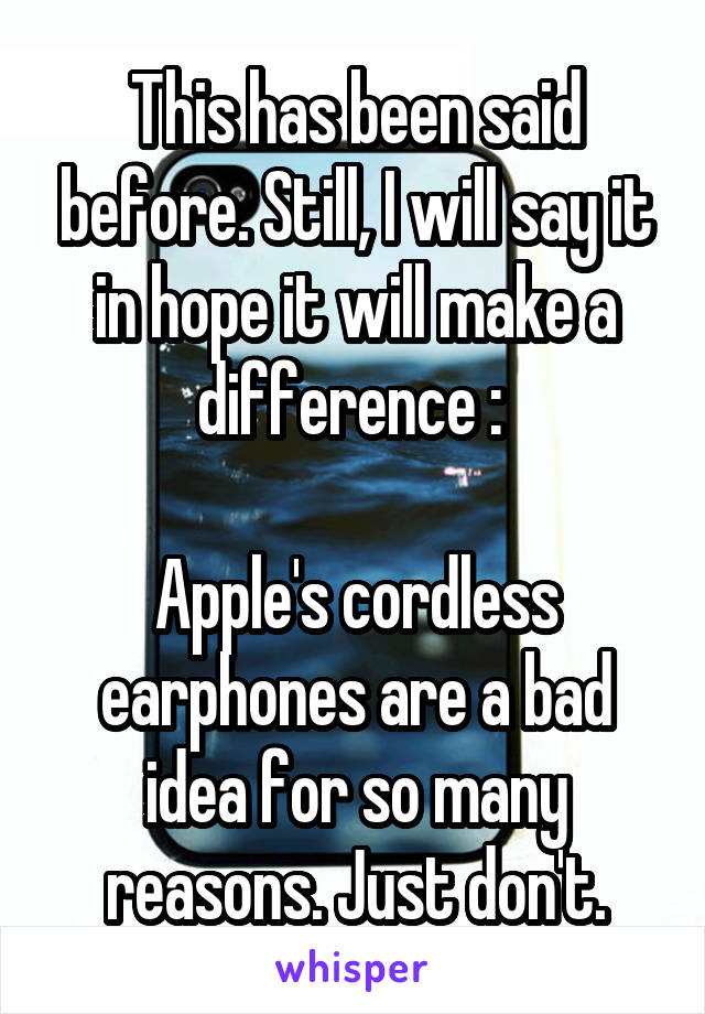 This has been said before. Still, I will say it in hope it will make a difference :   Apple's cordless earphones are a bad idea for so many reasons. Just don't.