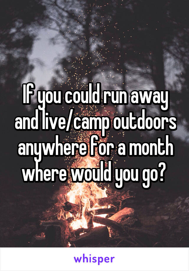 If you could run away and live/camp outdoors anywhere for a month where would you go?