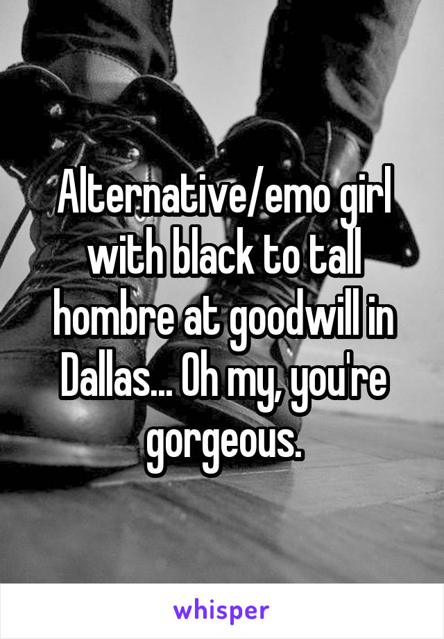 Alternative/emo girl with black to tall hombre at goodwill in Dallas... Oh my, you're gorgeous.