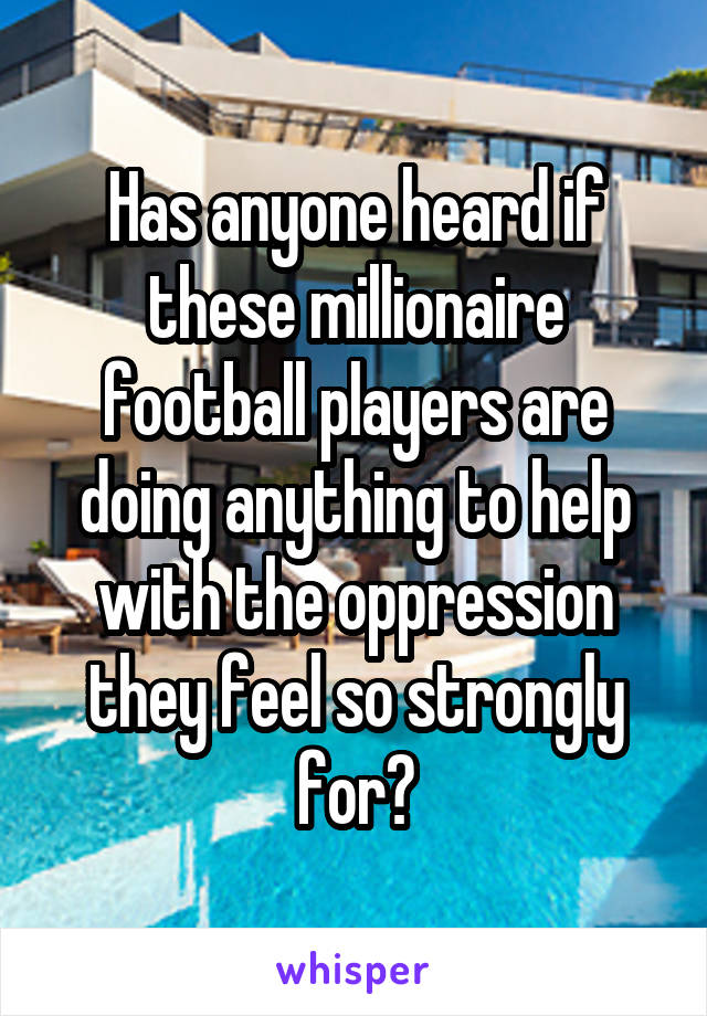 Has anyone heard if these millionaire football players are doing anything to help with the oppression they feel so strongly for?