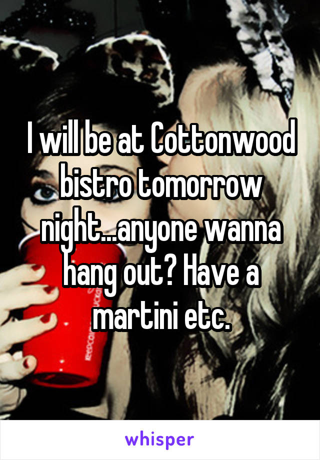 I will be at Cottonwood bistro tomorrow night...anyone wanna hang out? Have a martini etc.