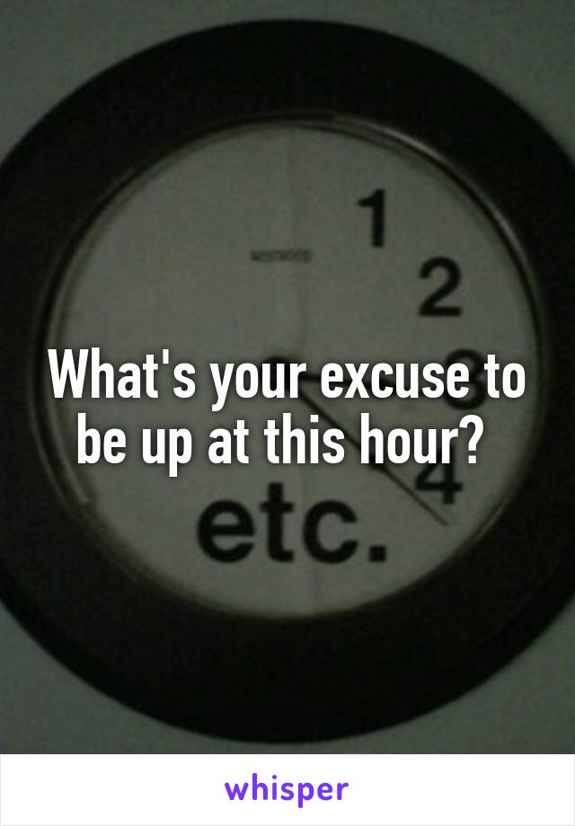 What's your excuse to be up at this hour?