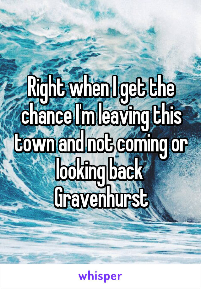 Right when I get the chance I'm leaving this town and not coming or looking back  Gravenhurst
